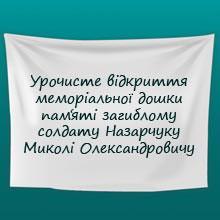 20 листопада відбудеться урочисте відкриття меморіальної дошки пам'яті загиблому солдату Назарчуку Миколі Олександровичу